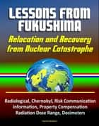 Lessons from Fukushima: Relocation and Recovery from Nuclear Catastrophe - Radiological, Chernobyl, Risk Communication, Public Information, Property Compensation, Radiation Dose Range, Dosimeters ebook by Progressive Management