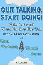 Quit Talking, Start Doing! Motivate Yourself When No One Else Can Get Over Procrastination and Boost Productivity towards Success ebook by K. Collins