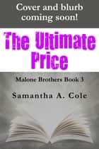 The Ultimate Price - Malone Brothers Book 3 ebook by Samantha A. Cole