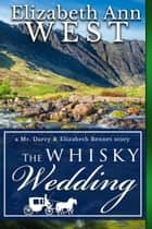 The Whisky Wedding - a Mr. Darcy and Elizabeth Bennet story eBook by Elizabeth Ann West