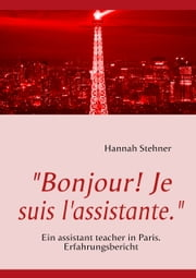 """Bonjour! Je suis l'assistante."" - Ein assistant teacher in Paris. Erfahrungsbericht ebook by Hannah Stehner"