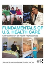 Fundamentals of U.S. Health Care - An Introduction for Health Professionals ebook by Jahangir Moini, Morvarid Moini