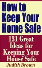 How to Keep Your Home Safe: 131 Great Ideas for Keeping Your House Safe ebook by Judith Brown