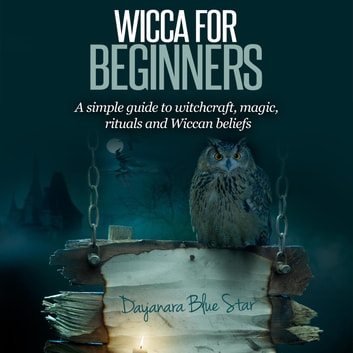 Wicca for Beginners: A simple guide to witchcraft, magic, rituals and Wiccan beliefs ebook by Dayanara Blue Star