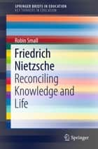 Friedrich Nietzsche - Reconciling Knowledge and Life ebook by Robin Small