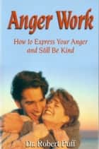 Anger Work: How To Express Your Anger and Still Be Kind ebook by
