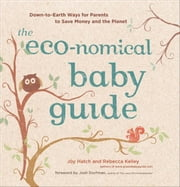 The Eco-nomical Baby Guide - Down-to-Earth Ways for Parents to Save Money and the Planet ebook by Joy Hatch,Rebecca Kelley