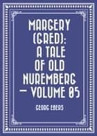 Margery (Gred): A Tale Of Old Nuremberg — Volume 05 ebook by Georg Ebers