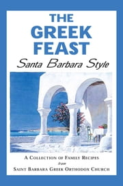 The Greek Feast: Santa Barbara Style - A Collection of Family Recipes from Saint Barbara Greek Orthodox Church ebook by St. Barbara Greek Orthodox Church