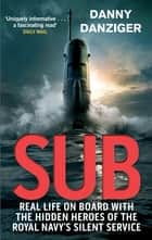 Sub - Real Life on Board with the Hidden Heroes of the Royal Navy's Silent Service ebook by Danny Danziger