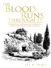 The Blood Runs Through It - The Blood of Jesus: God's Guarantee for Your Redemption, Provision, Health, Protection, Strength, and Heaven ebook by JAY R. LEACH