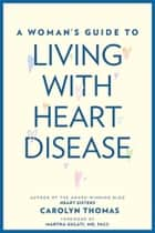 A Woman's Guide to Living with Heart Disease ebook by Carolyn Thomas, Martha Gulati