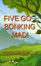 Five Go Bonking Mad! ebook by Rosanna Challis