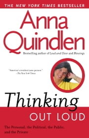 Thinking Out Loud - On the Personal, the Political, the Public and the Private ebook by Anna Quindlen