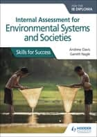 Internal Assessment for Environmental Systems and Societies for the IB Diploma - Skills for Success ebook by Andrew Davis, Garrett Nagle