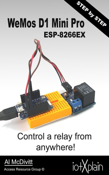 WeMos D1 mini Pro ESP-8266EX, control a relay from anywhere ebook by AL McDivitt