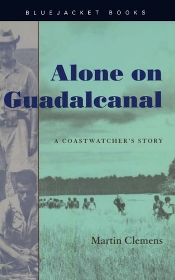 Alone on Guadalcanal - A Coastwatcher's Story eBook by Martin W. Clemens