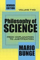 Philosophy of Science - Volume 2, From Explanation to Justification ebook by Mario Bunge