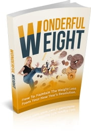 Wonderful Weight - How To Maintain The Weight Loss From Your New Years Resolution! ebook by John Nelson