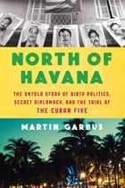 North of Havana - The Untold Story of Dirty Politics, Secret Diplomacy, and the Trial of the Cuban Five ebook by Martin Garbus