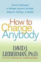 How to Change Anybody ebook by Dr. David J. Lieberman, Ph.D.
