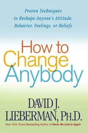 How to Change Anybody - Proven Techniques to Reshape Anyone's Attitude, Behavior, Feelings, or Beliefs ebook by Dr. David J. Lieberman, Ph.D.