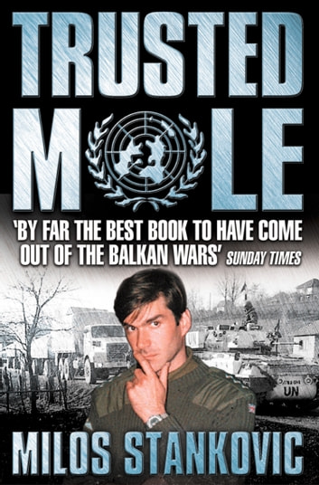 Trusted Mole: A Soldier's Journey into Bosnia's Heart of Darkness eBook by Milos Stankovic