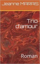Trio d'amour - Roman ebook by Jeanne MARAIS
