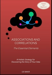 Associations and Correlations: The Essential Elements - A Holistic Strategy for Discovering the Story of Your Data ebook by Lee Baker