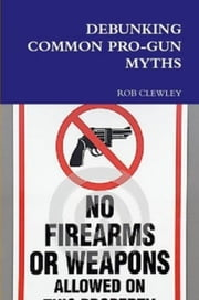 Debunking Common Pro Gun Myths ebook by Rob Clewley