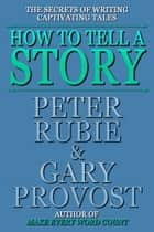 How to Tell a Story ebook by Peter Rubie, Gary Provost