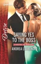 Saying Yes to the Boss - A Billionaire Boss Workplace Romance ebook by Andrea Laurence