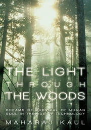 The Light through the Woods - Dreams of Survival of Human Soul in the Age of Technology ebook by Maharaj Kaul