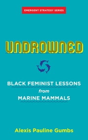Undrowned - Black Feminist Lessons from Marine Mammals ebook by Alexis Pauline Gumbs, adrienne maree brown