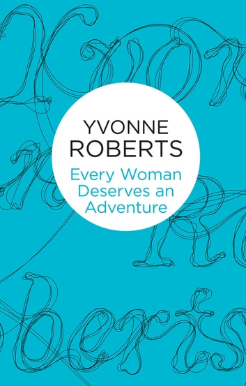 Every Woman Deserves an Adventure ebook by Yvonne Roberts