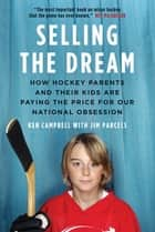 Selling the Dream - How Hockey Parents And Their Kids Are Paying The Price For Our N ebook by Ken Campbell