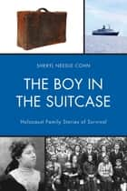 The Boy in the Suitcase - Holocaust Family Stories of Survival ebook by Sheryl Needle Cohn