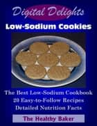 Digital Delights: Low-Sodium Cookies - The Best Low-Sodium Cookbook 20 Easy-to-Follow Recipes Detailed Nutrition Facts ebook by The Healthy Baker