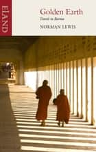 Golden Earth - Travels in Burma eBook by Norman Lewis