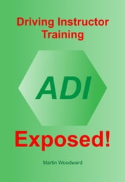 Driving Instructor Training Exposed! - Learn the Truth - It needn't cost a Fortune ebook by Martin Woodward