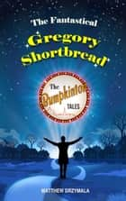 The Fantastical Gregory Shortbread ebook by Matthew Drzymala
