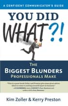 You Did What? [A Confident Communicator's Guide] - The Biggest Blunders Professionals Make ebook by Kim Zoller, Kerry Preston
