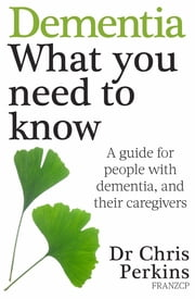 Dementia: What You Need to Know - A Guide for People With Dementia, and Their Caregivers ebook by Chris Perkins