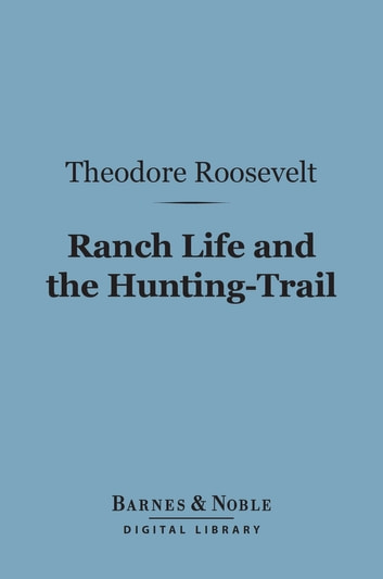 Ranch Life and the Hunting-Trail (Barnes & Noble Digital Library) ebook by Theodore Roosevelt