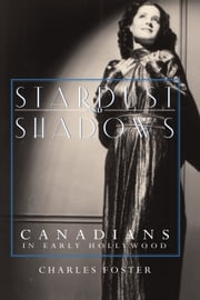 Stardust and Shadows - Canadians in Early Hollywood ebook by Charles Foster