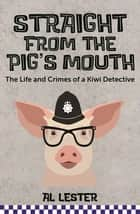Straight from the Pig's Mouth - The Life and Crimes of a Kiwi Detective ebook by Al Lester