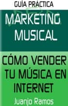 Marketing Musical. Cómo vender tu música en Internet ebook by Juanjo Ramos