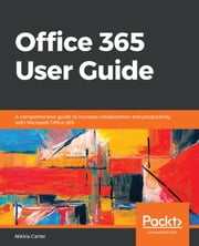 Office 365 User Guide - A comprehensive guide to increase collaboration and productivity with Microsoft Office 365 ebook by Nikkia Carter
