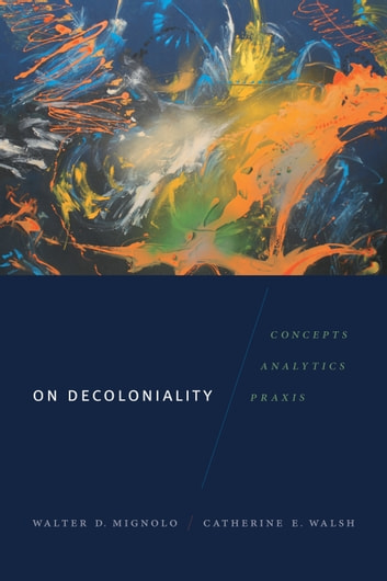 On Decoloniality - Concepts, Analytics, Praxis ebook by Walter D. Mignolo,Catherine E. Walsh