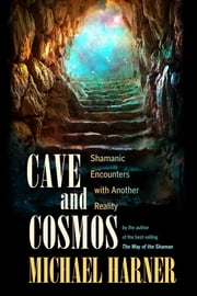 Cave and Cosmos - Shamanic Encounters with Another Reality ebook by Michael Harner